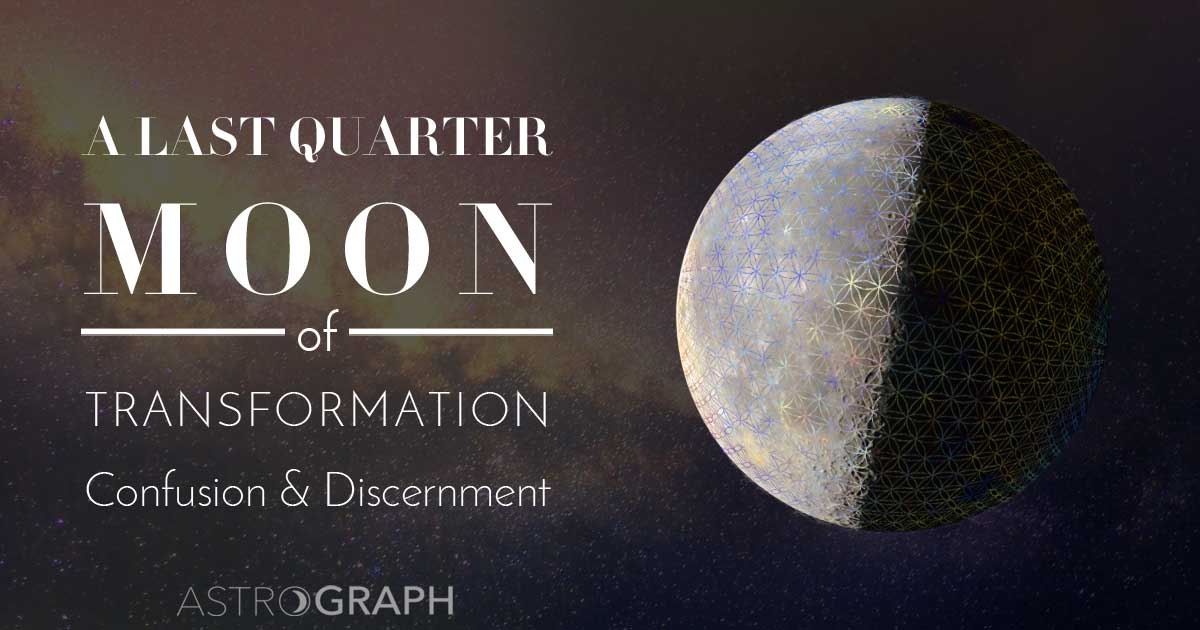 A Last Quarter Moon of Transformation, Confusion, and Discernment