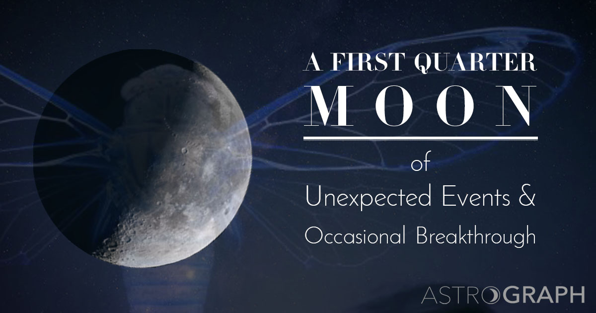 A First Quarter Moon of Unexpected Events and Occasional Breakthrough